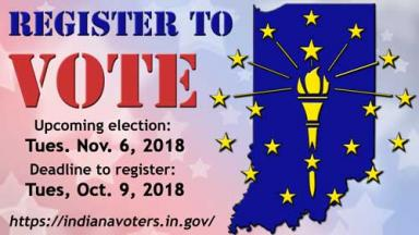 Register to Vote at indianavoters.in.gov. Deadline is Tuesday Oct 9, 2018.